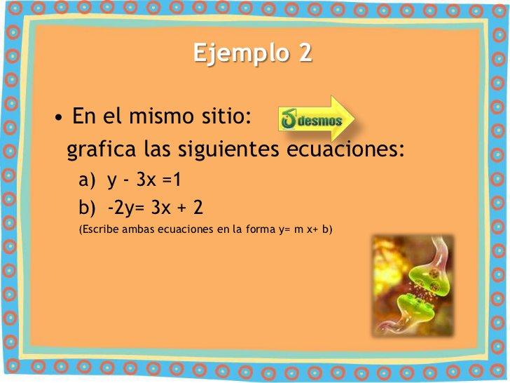 Ejemplo 2• En el mismo sitio: grafica las siguientes ecuaciones:  a) y - 3x =1  b) -2y= 3x + 2  (Escribe ambas ecuaciones ...