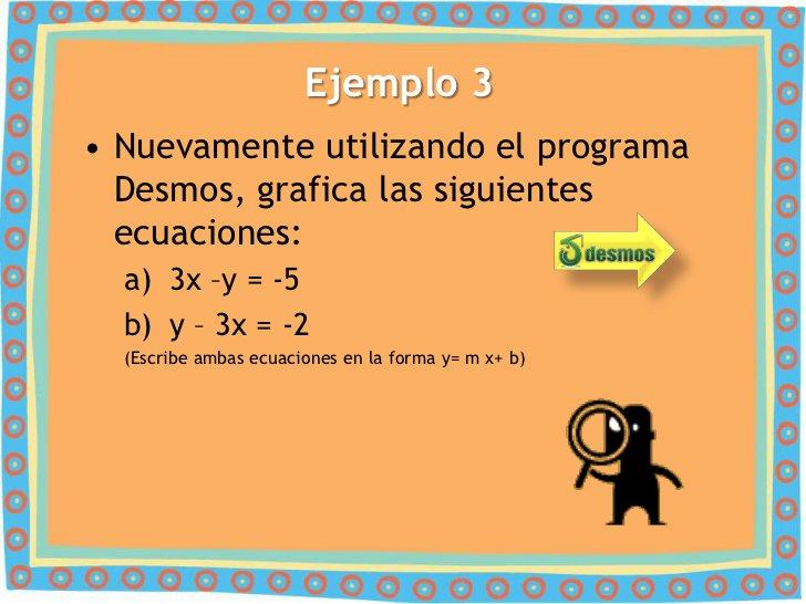 Ejemplo 3• Nuevamente utilizando el programa  Desmos, grafica las siguientes  ecuaciones:  a) 3x –y = -5  b) y – 3x = -2  ...