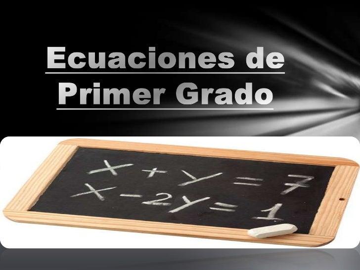 Ecuaciones de Primer           Grado         Definición Igualdades entre expresiones         algebraicas