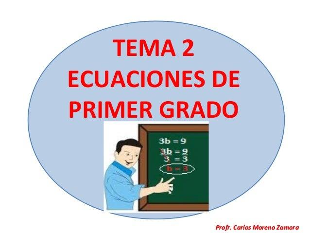 TEMA 2ECUACIONES DEPRIMER GRADO           Profr. Carlos Moreno Zamora