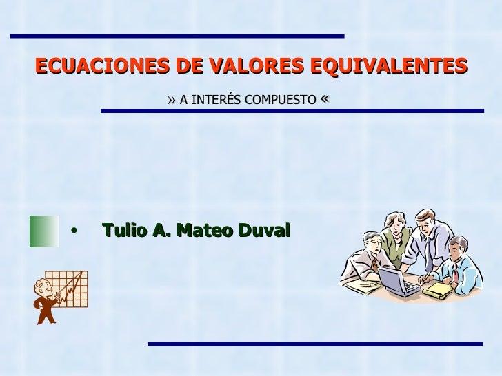 ECUACIONES DE VALORES EQUIVALENTES »   A INTERÉS COMPUESTO  «   <ul><li>Tulio A. Mateo Duval </li></ul>