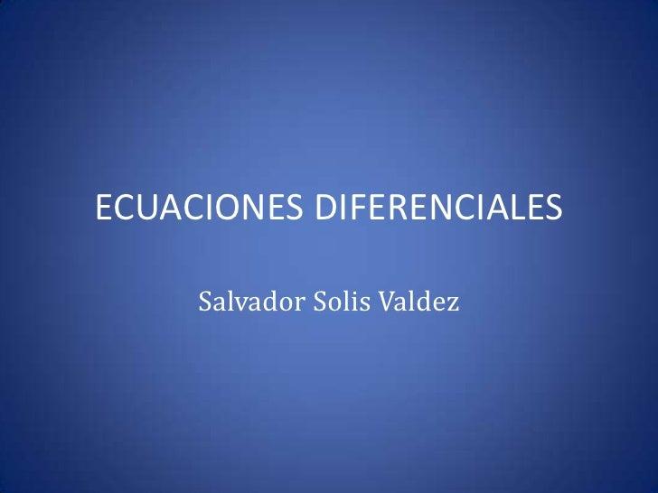 ECUACIONES DIFERENCIALES<br />Salvador Solis Valdez<br />