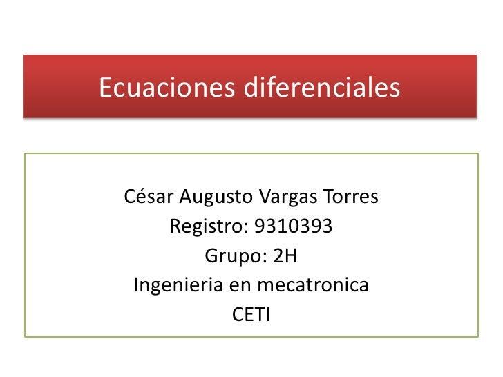 Ecuaciones diferenciales<br />César Augusto Vargas Torres<br />Registro: 9310393<br />Grupo: 2H<br />Ingenieria en mecatro...