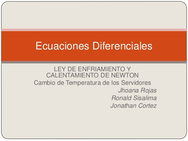 LEY DE ENFRIAMIENTO Y CALENTAMIENTO DE NEWTON Cambio de Temperatura de los Servidores Jhoana Rojas Ronald Sisalima Jonatha...