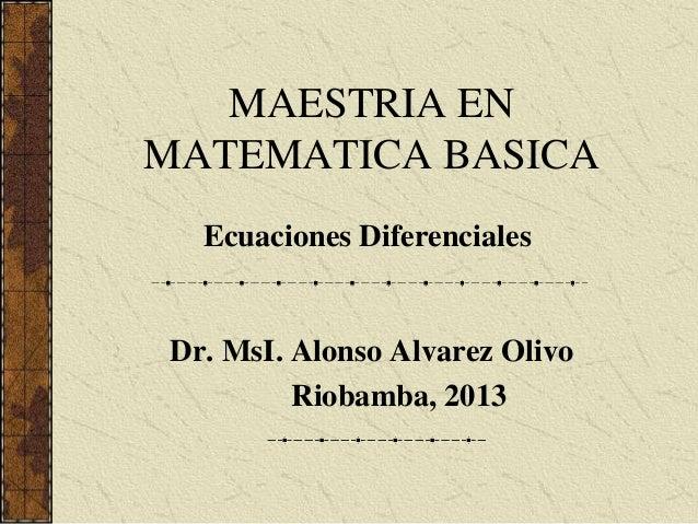 MAESTRIA EN MATEMATICA BASICA Dr. MsI. Alonso Alvarez Olivo Riobamba, 2013 Ecuaciones Diferenciales