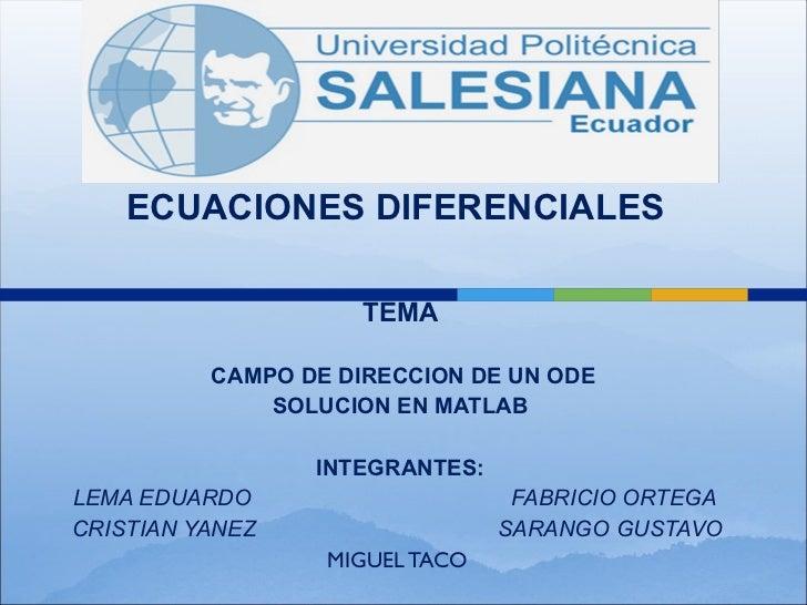 ECUACIONES DIFERENCIALES  TEMA CAMPO DE DIRECCION DE UN ODE SOLUCION EN MATLAB INTEGRANTES: LEMA EDUARDO  FABRICIO ORTEGA ...