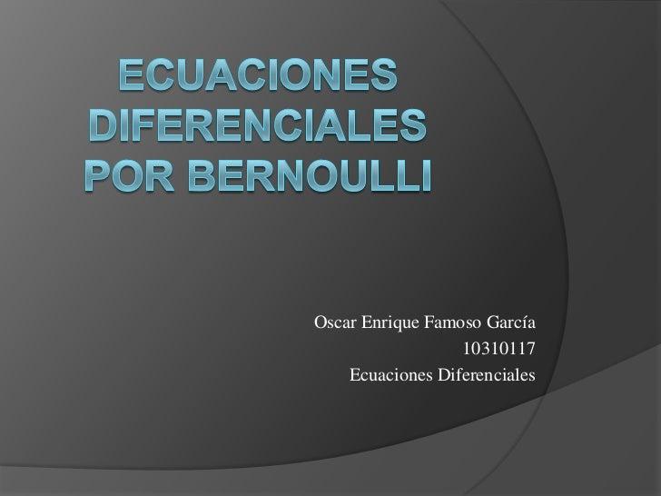 Ecuaciones diferencialespor bernoulli<br />Oscar Enrique Famoso García<br />10310117<br />Ecuaciones Diferenciales<br />