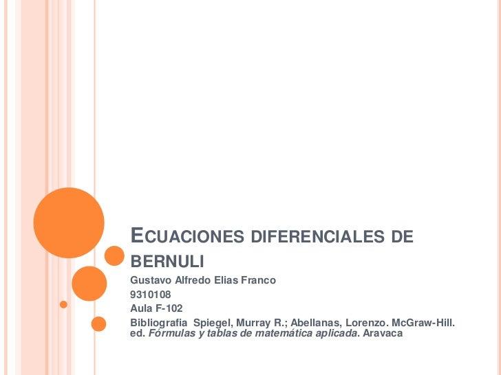 Ecuacionesdiferenciales de bernuli<br />Gustavo Alfredo Elias Franco<br />9310108<br />Aula F-102<br />BibliografiaSpiegel...