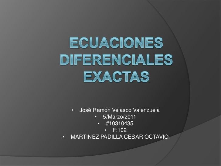 ECUACIONES DIFERENCIALES EXACTAS<br /><ul><li>José Ramón Velasco Valenzuela