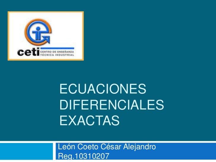 Ecuaciones diferenciales exactas<br />León Coeto César Alejandro      Reg.10310207<br />