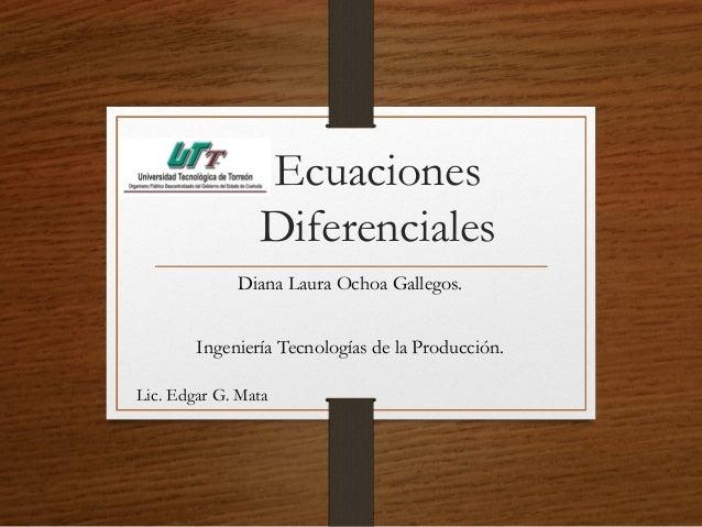 Ecuaciones  Diferenciales  Diana Laura Ochoa Gallegos.  Ingeniería Tecnologías de la Producción.  Lic. Edgar G. Mata