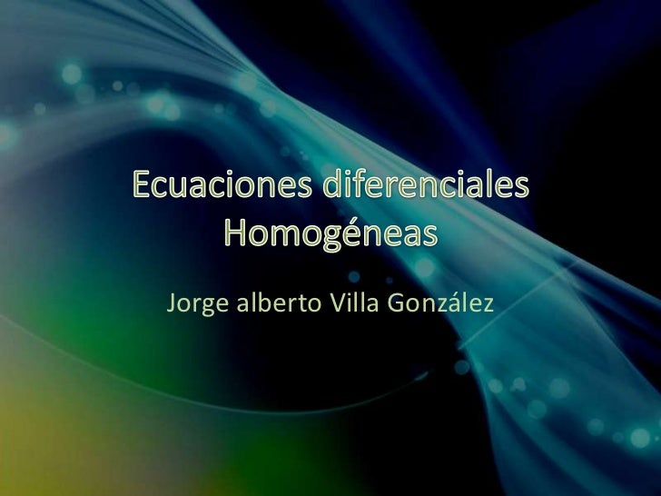 Ecuaciones diferenciales Homogéneas<br />Jorge alberto Villa González<br />