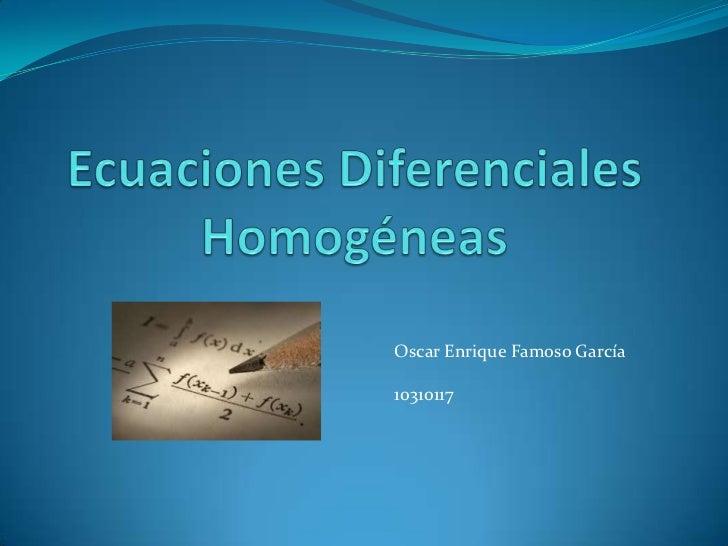 Ecuaciones Diferenciales Homogéneas<br />Oscar Enrique Famoso García<br />10310117<br />