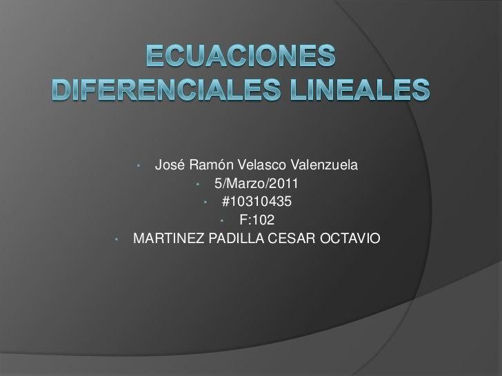 Ecuaciones Diferenciales Lineales<br /><ul><li>José Ramón Velasco Valenzuela