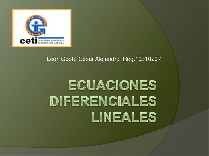 Ecuaciones diferenciales lineales<br />León Coeto César Alejandro  Reg.10310207<br />