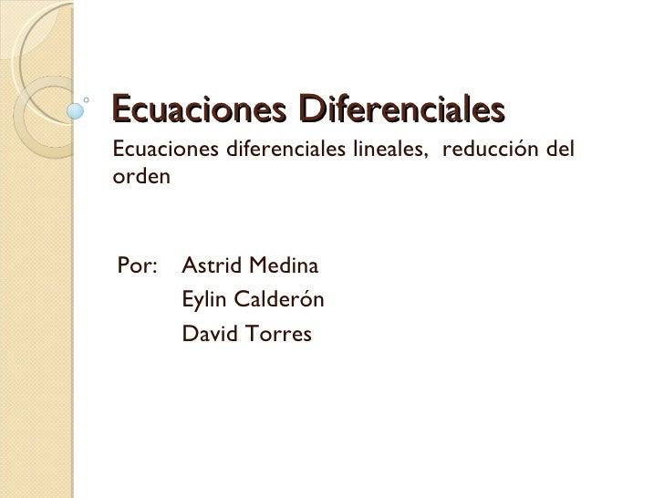 Ecuaciones Diferenciales Ecuaciones diferenciales lineales,  reducción del orden Por: Astrid Medina Eylin Calderón David T...