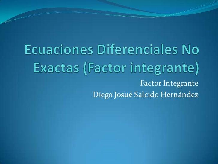 Ecuaciones Diferenciales No Exactas (Factor integrante)<br />Factor Integrante<br />Diego Josué Salcido Hernández<br />