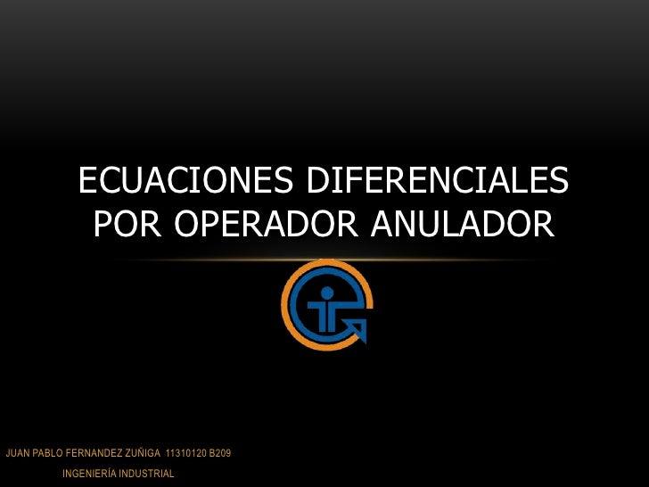 ECUACIONES DIFERENCIALES              POR OPERADOR ANULADORJUAN PABLO FERNANDEZ ZUÑIGA 11310120 B209          INGENIERÍA I...