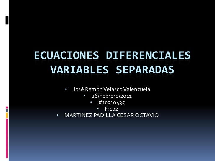 ECUACIONES DIFERENCIALES VARIABLES SEPARADAS<br /><ul><li>José Ramón Velasco Valenzuela