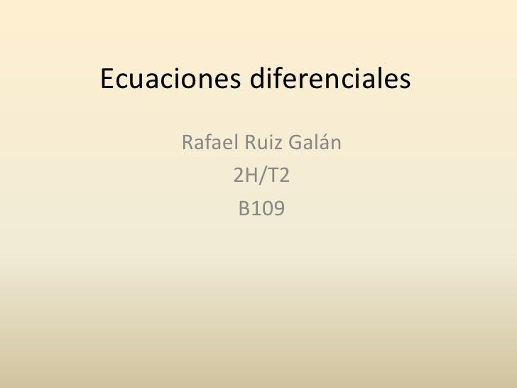 Ecuaciones diferenciales<br />Rafael Ruiz Galán<br />2H/T2<br />B109<br />