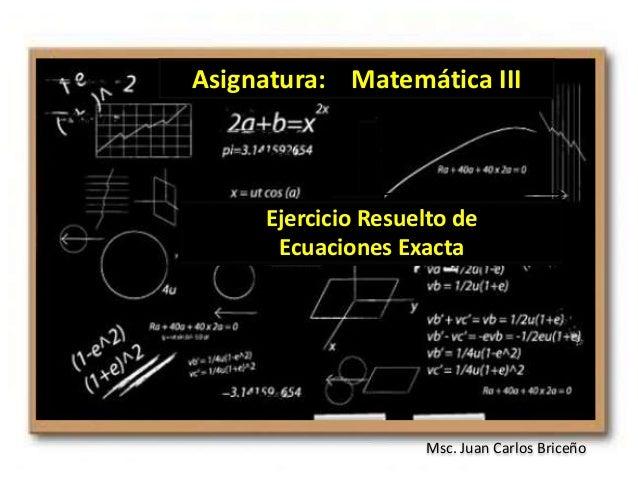 Msc. Juan Carlos Briceño Asignatura: Matemática III Ejercicio Resuelto de Ecuaciones Exacta y' + P(x)y = Q(x)