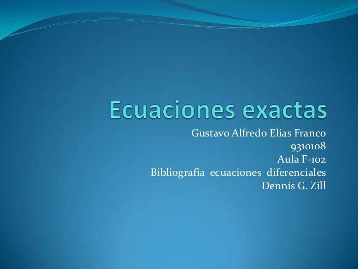 Ecuaciones exactas<br />Gustavo Alfredo Elias Franco<br />9310108<br />Aula F-102<br />Bibliografiaecuacionesdiferenciales...