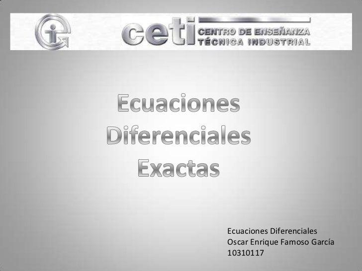 Ecuaciones<br />Diferenciales<br />Exactas<br />Ecuaciones Diferenciales<br />Oscar Enrique Famoso García<br />10310117<br />