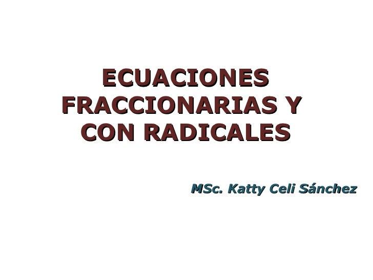 ECUACIONESFRACCIONARIAS Y CON RADICALES        MSc. Katty Celi Sánchez