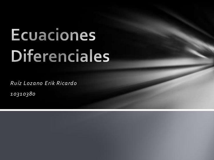 Ruíz Lozano Erik Ricardo<br />10310380<br />Ecuaciones Diferenciales <br />