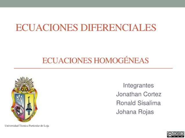 ECUACIONES DIFERENCIALES  ECUACIONES HOMOGÉNEAS  Integrantes Jonathan Cortez Ronald Sisalima  Johana Rojas     Univicmidad...