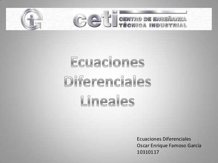 Ecuaciones<br />Diferenciales<br />Lineales<br />Ecuaciones Diferenciales<br />Oscar Enrique Famoso García<br />10310117<b...