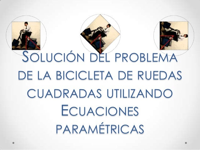 SOLUCIÓN DEL PROBLEMA DE LA BICICLETA DE RUEDAS CUADRADAS UTILIZANDO ECUACIONES PARAMÉTRICAS