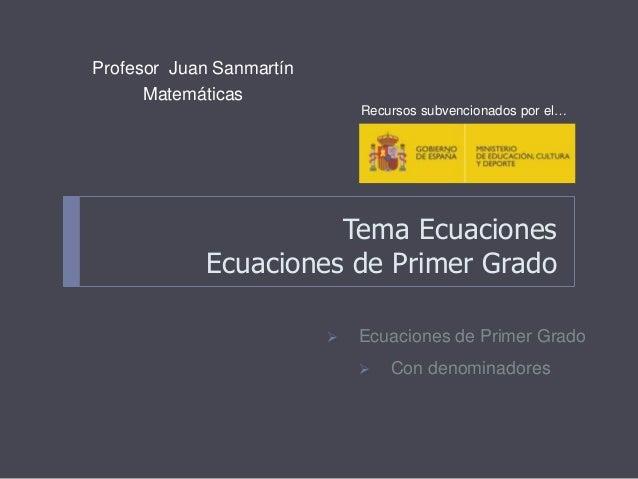 Tema Ecuaciones Ecuaciones de Primer Grado Profesor Juan Sanmartín Matemáticas  Ecuaciones de Primer Grado  Con denomina...