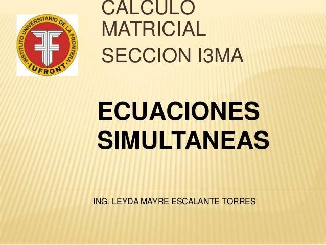 CALCULO MATRICIAL SECCION I3MA ING. LEYDA MAYRE ESCALANTE TORRES ECUACIONES SIMULTANEAS