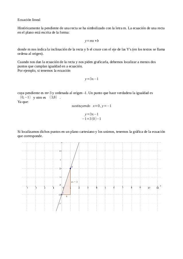 Ecuación linealHistóricamente la pendiente de una recta se ha simbolizado con la letra m. La ecuación de una rectaen el pl...