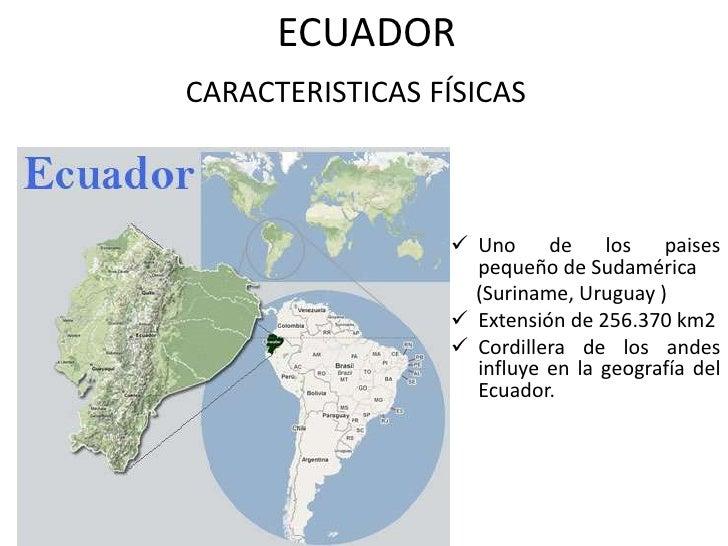 ECUADOR <br />CARACTERISTICAS FÍSICAS <br /><ul><li>Uno de los paises pequeño de Sudamérica</li></ul>     (Suriname, Urugu...