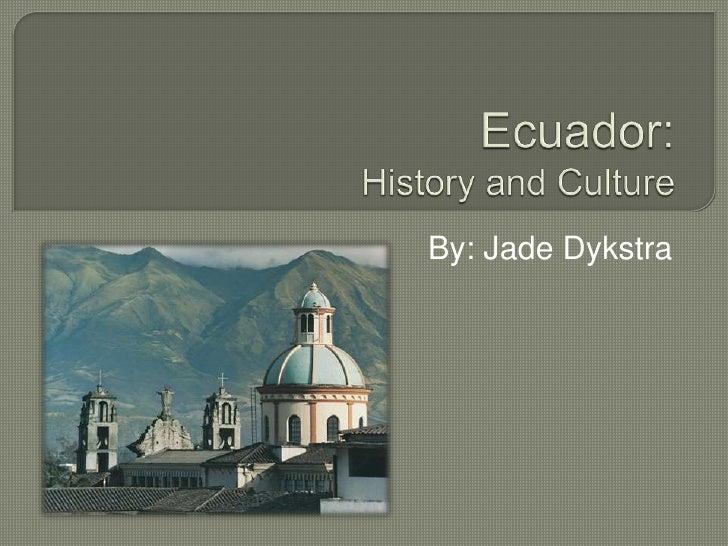 Ecuador: History and Culture<br />By: Jade Dykstra<br />