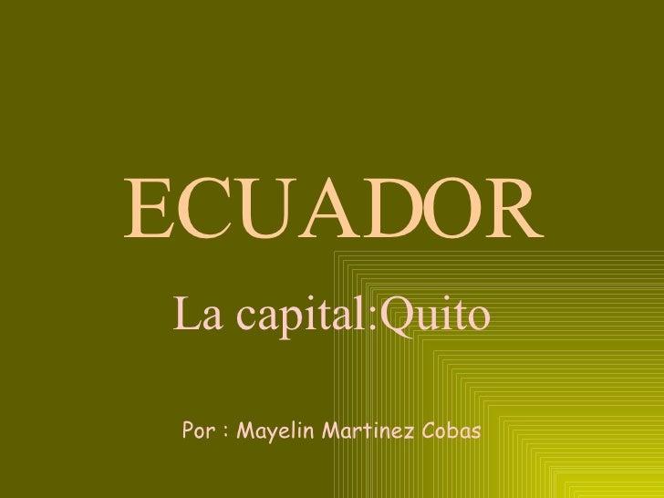 ECUADOR La capital:Quito Por : Mayelin Martinez Cobas
