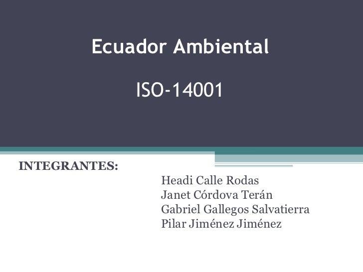 Ecuador Ambiental   ISO-14001  INTEGRANTES: Headi Calle Rodas Janet Córdova Terán Gabriel Gallegos Salvatierra Pilar Jimén...