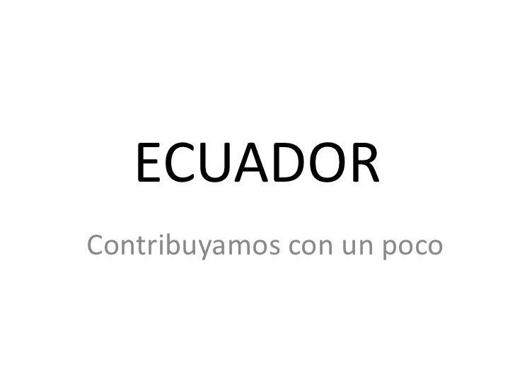 ECUADOR <br />Contribuyamos con un poco <br />