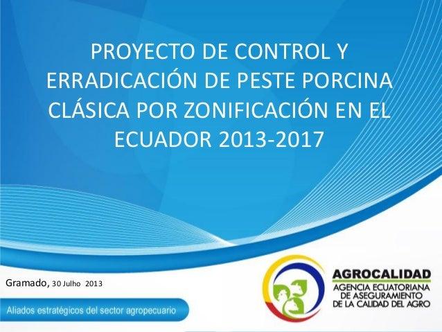PROYECTO DE CONTROL Y ERRADICACIÓN DE PESTE PORCINA CLÁSICA POR ZONIFICACIÓN EN EL ECUADOR 2013-2017 Gramado, 30 Julho 2013