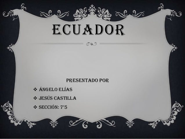 ECUADOR  presentado por  Ángelo Elías  Jesús castilla  sección: 7°5