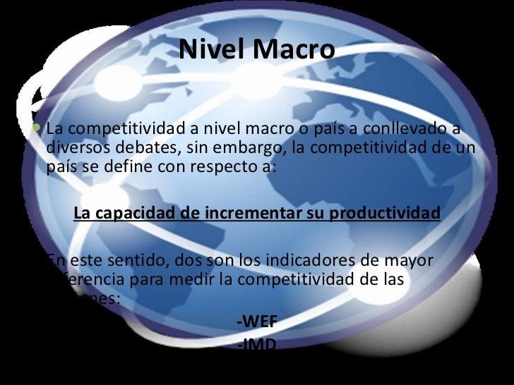 Nivel Macro <ul><li>La competitividad a nivel macro o país a conllevado a diversos debates, sin embargo, la competitividad...