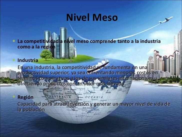 Nivel Meso  <ul><li>La competitividad a nivel meso comprende tanto a la industria como a la región </li></ul><ul><li>Indus...