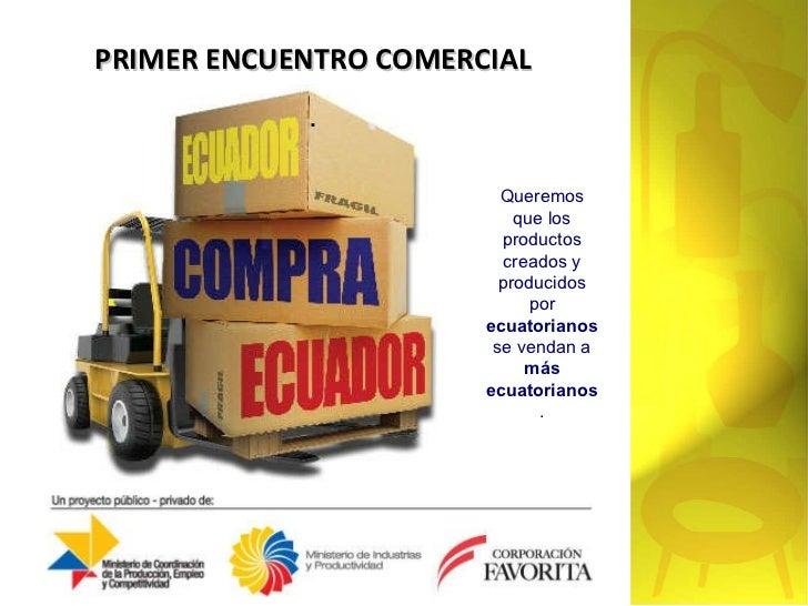 PRIMER ENCUENTRO COMERCIAL . Queremos que los productos creados y producidos por  ecuatorianos  se vendan a  más ecuatoria...