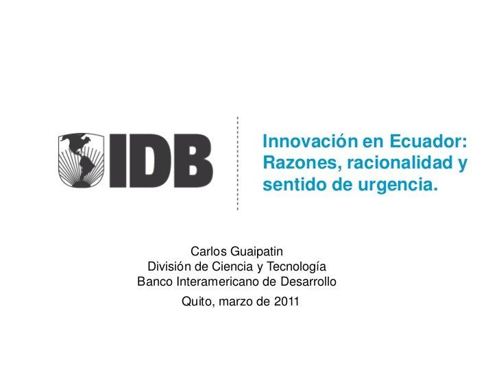 Innovación en Ecuador:Razones, racionalidad y sentido de urgencia.<br />Carlos Guaipatin <br />División de Ciencia y Tecno...