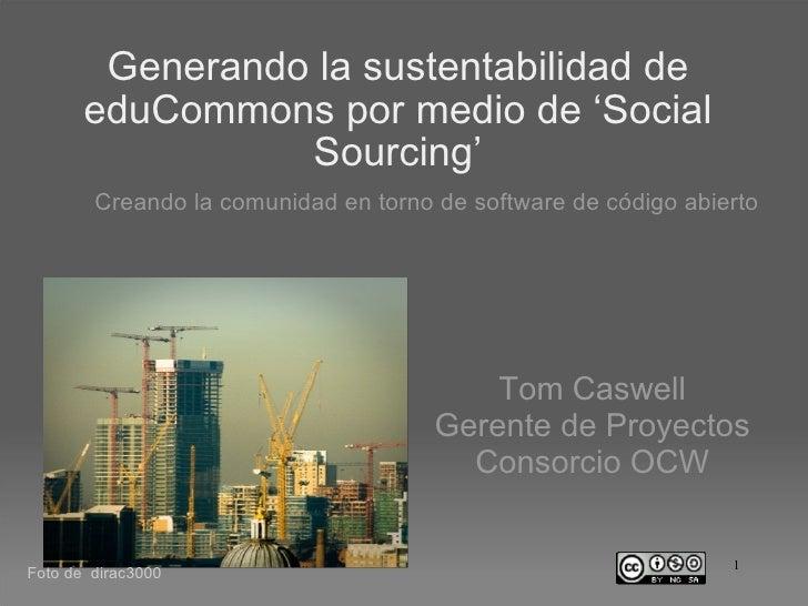 Generando la sustentabilidad de eduCommons por medio de 'Social Sourcing' <ul><ul><li>Creando la comunidad en torno de sof...