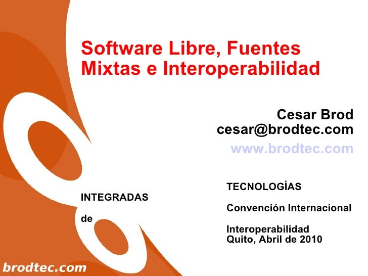 Software Libre, Fuentes Mixtas e Interoperabilidad Cesar Brod [email_address] www.brodtec.com TECNOLOGÍAS INTEGRADAS Conve...