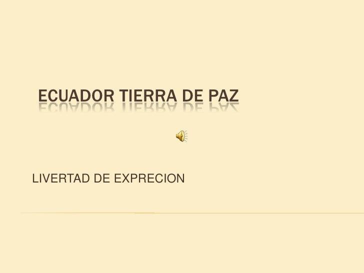 ECUADOR TIERRA DE PAZ<br />LIVERTAD DE EXPRECION<br />