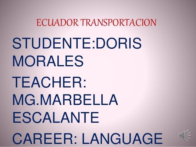 ECUADOR TRANSPORTACION STUDENTE:DORIS MORALES TEACHER: MG.MARBELLA ESCALANTE CAREER: LANGUAGE